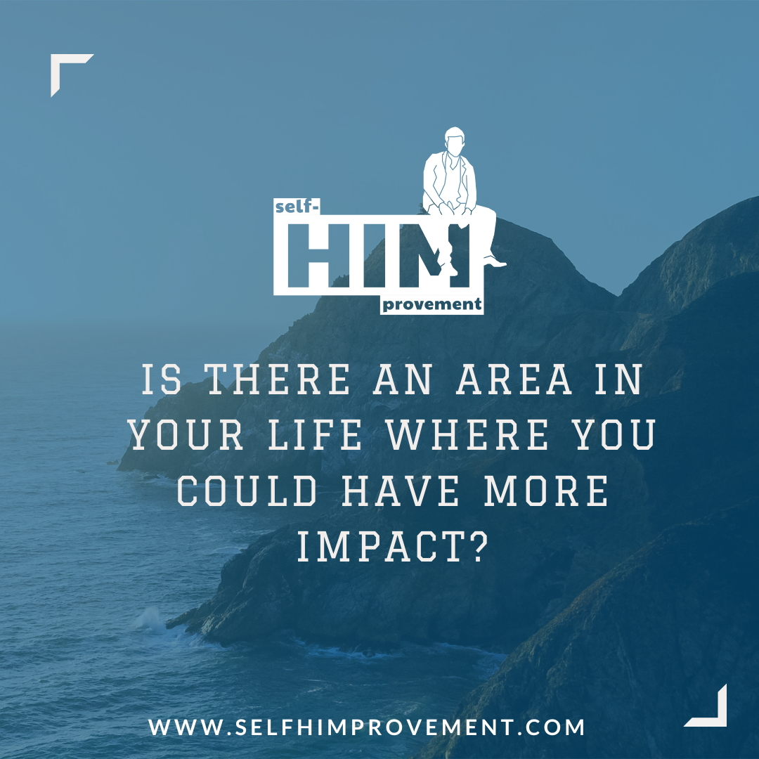IS THERE AN AREA IN YOUR LIFE WHERE YOU COULD HAVE MORE IMPACT_